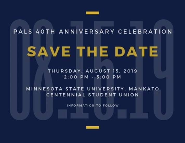 PALS 40th Anniversary Celebration August 15, 2019 MSU Mankato Centennial Student Union -Details to follow